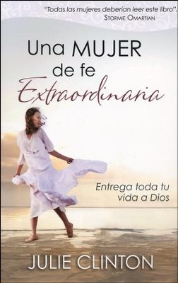 Una Mujer de Fe Extraordinaria  (Becoming a Woman of Extraordinary Faith)  -     By: Julie Clinton
