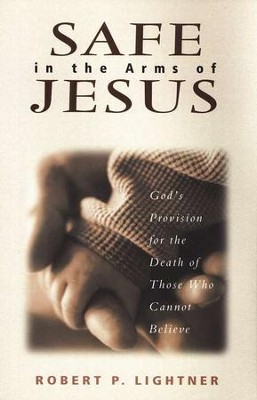 Safe in the Arms of Jesus: God's Provision for the Death of Those Who Cannot Believe  -     By: Robert P. Lightner
