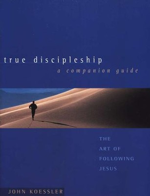 True Discipleship: The Art of Following Jesus; A Companion Guide  -     By: John Koessler