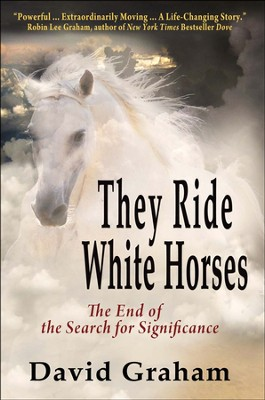They Ride White Horses: The End of the Search for Significance  -     By: David Graham