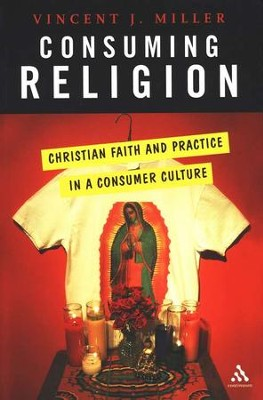Consuming Religion: Christian Faith and Practice in a Consumer Culture  -     By: Vincent J. Miller