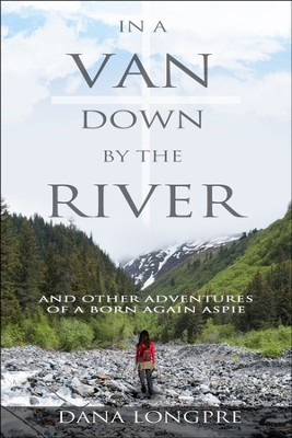 In a Van Down by the River: and Other Adventures of a Born Again Aspie  -     By: Dana Longpre'