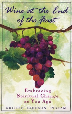 Wine at the End of the Feast:  Embracing Spiritual Change as You Age  -     By: Kristen Johnson Ingram