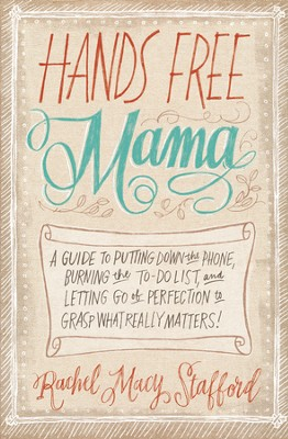 Hands Free Mama: A Guide to Putting Down the Phone, Burning the To-Do List, and Letting Go of Perfection to Grasp What Really Matters! - eBook  -     By: Rachel Macy Stafford