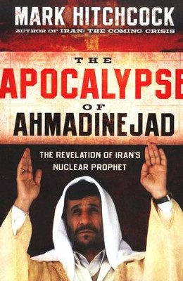 The Apocalypse of Ahmadinejad: The Revelation of Iran's Nuclear Prophet  -     By: Mark Hitchcock