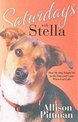 Saturdays with Stella: How My Dog Taught Me to Sit, Stay, and Come When God Calls  -     By: Allison K. Pittman