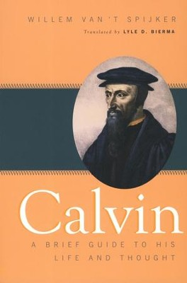 Calvin: A Brief Guide to His Life and Thought  -     By: Willem Van't Spijker