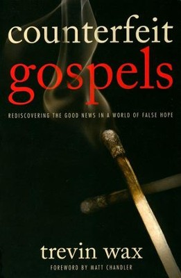 Counterfeit Gospels: Rediscovering the Good News in a World of False Hope  -     By: Trevin Wax