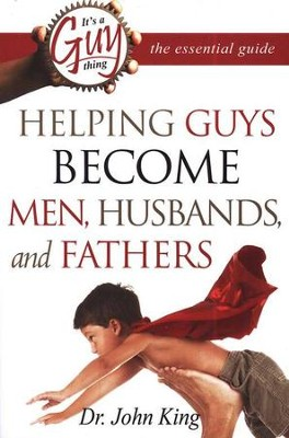 Helping Guys Become Men, Husbands, and Fathers  -     By: Dr. John King