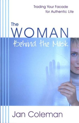 The Woman Behind the Mask: Trading Your Facade for  Authentic Life  -     By: Jan Coleman