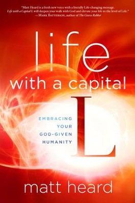 Life with a Capital L: Embracing Your God-Given Humanity  -     By: Matt Heard