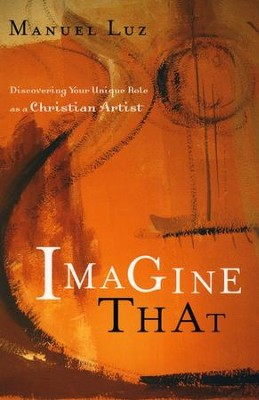 Imagine That: Discovering Your Unique Role as a Christian Artist  -     By: Manuel Luz