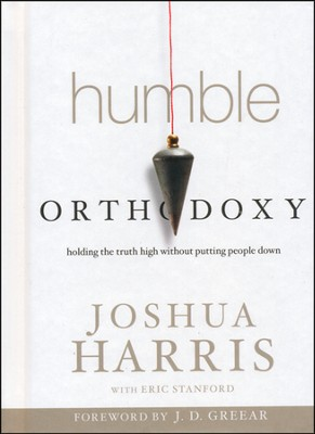 Humble Orthodoxy: Holding the Truth High Without  Putting People Down  -     By: Joshua Harris