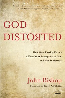 God Distorted: How Your Earthly Father Affects Your Perception of God and Why It Matters  -     By: John Bishop