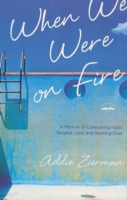 When We Were on Fire: A Memoir of Consuming Faith, Tangled Love, and Starting Over  -     By: Addie Zierman