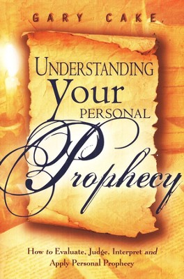 Understanding Your Personal Prophecy: How to Evaluate, Judge, Interpret, and Apply Personal Prophecy  -     By: Gary Cake