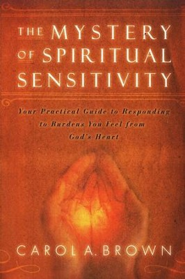 The Mystery of Spiritual Sensitivity: Your Practical Guide to Responding to Burdens You Feel From God's Heart  -     By: Carol Brown