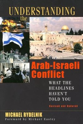 Understanding the Arab-Israeli Conflict: What the Headlines Haven't Told You, Revised and Updated  -     By: Michael Rydelnik