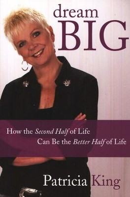 Dream Big: How the Second Half of Life Can Be the Better Half of Life  -     By: Patricia King