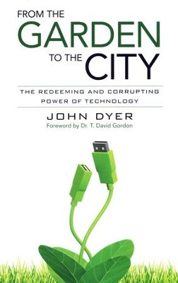 From the Garden to the City: The Redeeming and Corrupting Power of Technology  -     By: John Dyer