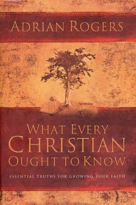 What Every Christian Ought to Know: Essential Truths for Growing Your Faith  -     By: Adrian Rogers