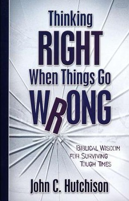 Thinking Right When Things Go Wrong: Biblical Wisdom for Surviving Tough Times  -     By: John C. Hutchison