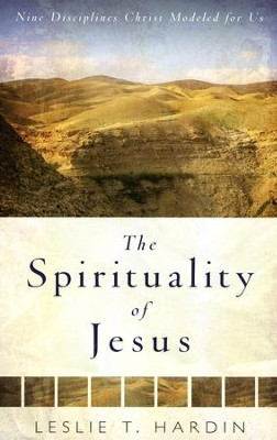 The Spirituality of Jesus: Nine Disciplines Christ Modeled for Us  -     By: Leslie T. Hardin