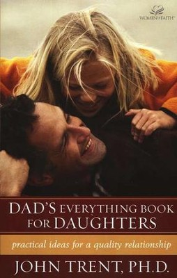 Dad's Everything Book for Daughters: Practical Ideas for a  Quality Relationship  -     By: John Trent