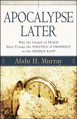 Apocalypse Later: Why the Gospel of Peace Must Trump the Politics of Prophecy in the Middle East  -     By: Abdu H. Murray