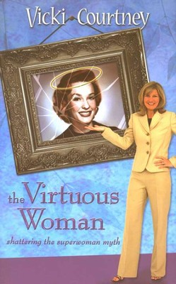The Virtuous Woman: Shattering the Superwoman Myth  -     By: Vicki Courtney