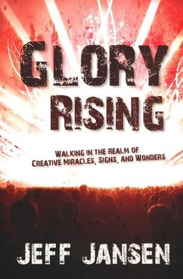 Glory Rising: Walking in the Realm of Creative Miracles, Signs and Wonders  -     By: Jeff Jansen