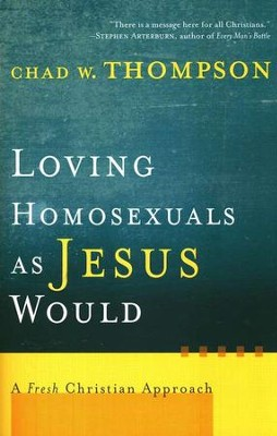 Loving Homosexuals as Jesus Would: A Fresh Christian Approach  -     By: Chad W. Thompson