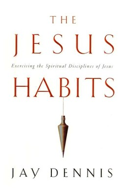 The Jesus Habits: Exercising the Spiritual Disciplines of Jesus  -     By: Jay Dennis