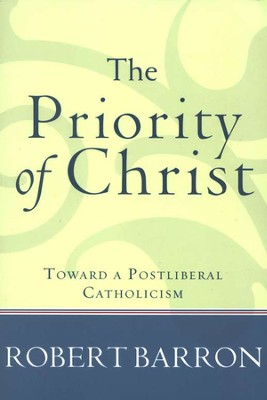 The Priority of Christ: Toward a Postliberal Catholicism  -     By: Robert Barron
