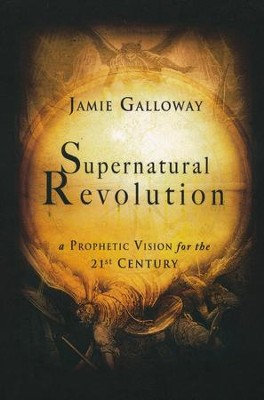 Supernatural Revolution: A Prophetic Vision for the 21st Century  -     By: Jamie Galloway