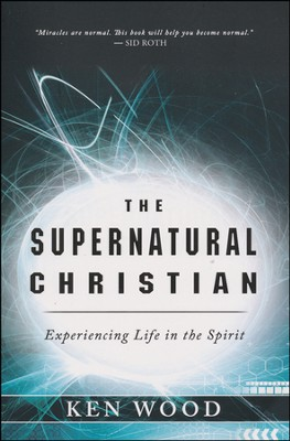 The Supernatural Christian: Experiencing Life in the Spirit  -     By: Ken Wood