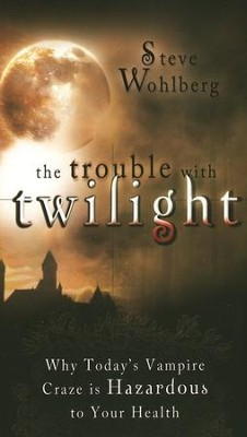 The Trouble with Twilight  -     By: Steve Wohlberg