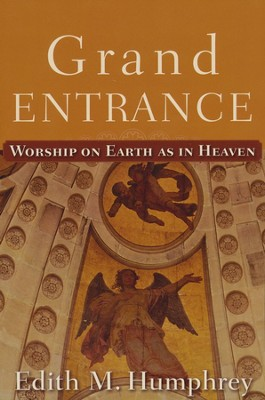 Grand Entrance: Worship on Earth as in Heaven  -     By: Edith M. Humphrey