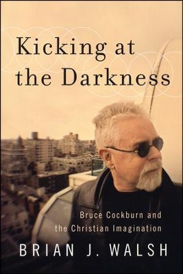 Kicking at the Darkness: Bruce Cockburn and the Christian Imagination  -     By: Brian J. Walsh