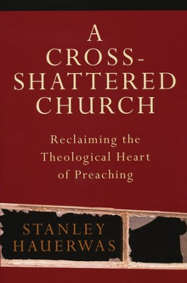 A Cross-Shattered Church: Reclaiming the Theological Heart of Preaching  -     By: Stanley Hauerwas