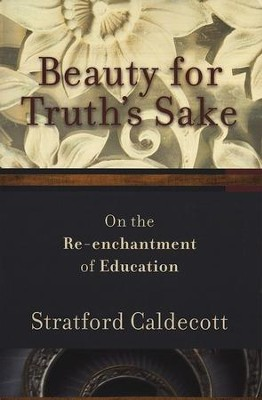 Beauty for Truth's Sake: On the Re-enchantment of Education  -     By: Stratford Caldecott