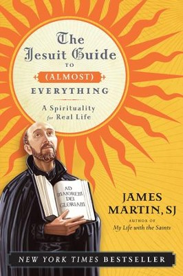 The Jesuit Guide to (Almost) Everything: A Spirituality for Real Life  -     By: James Martin