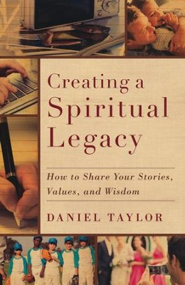 Creating a Spiritual Legacy: How to Share Your Stories, Values, and Wisdom  -     By: Daniel Taylor