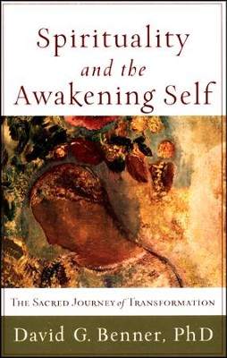 Spirituality and the Awakening Self: The Sacred Journey of Transformation  -     By: David G. Benner