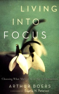 Living into Focus: Choosing What Matters in an Age of Distractions  -     By: Arthur Boers