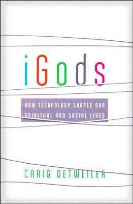 iGods: How Technology Shapes Our Spiritual and Social Lives  -     By: Craig Detweiler