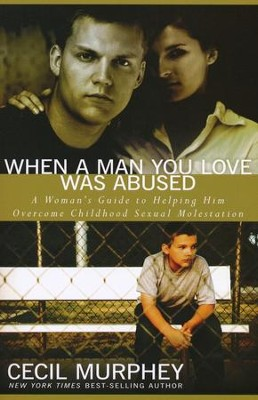 When A Man You Love Was Abused: A Woman's Guide to Helping Him Overcome Childhood Sexual Molestation  -     By: Cecil Murphey