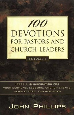 100 Devotions for Pastors and Church Leaders, Vol. 1: Ideas and Inspiration for Your Sermons, Lessons, Church Events, Newsletters, and Web Sites  -     By: John Phillips