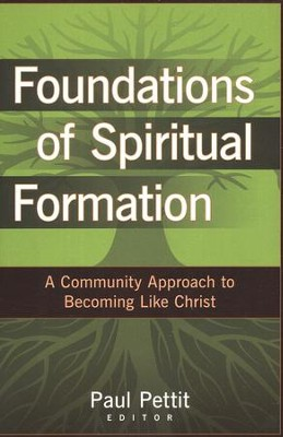 Foundations of Spiritual Formation: A Community Approach to Becoming Like Jesus  -     By: Paul Pettit