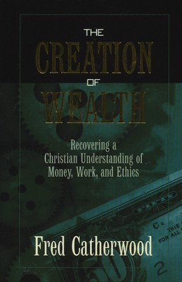 The Creation of Wealth: A Christian Understanding of Money, Work, and Ethics  -     By: Fred Catherwood